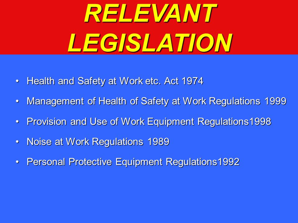 RELEVANT LEGISLATION Health and Safety at Work etc. Act 1974