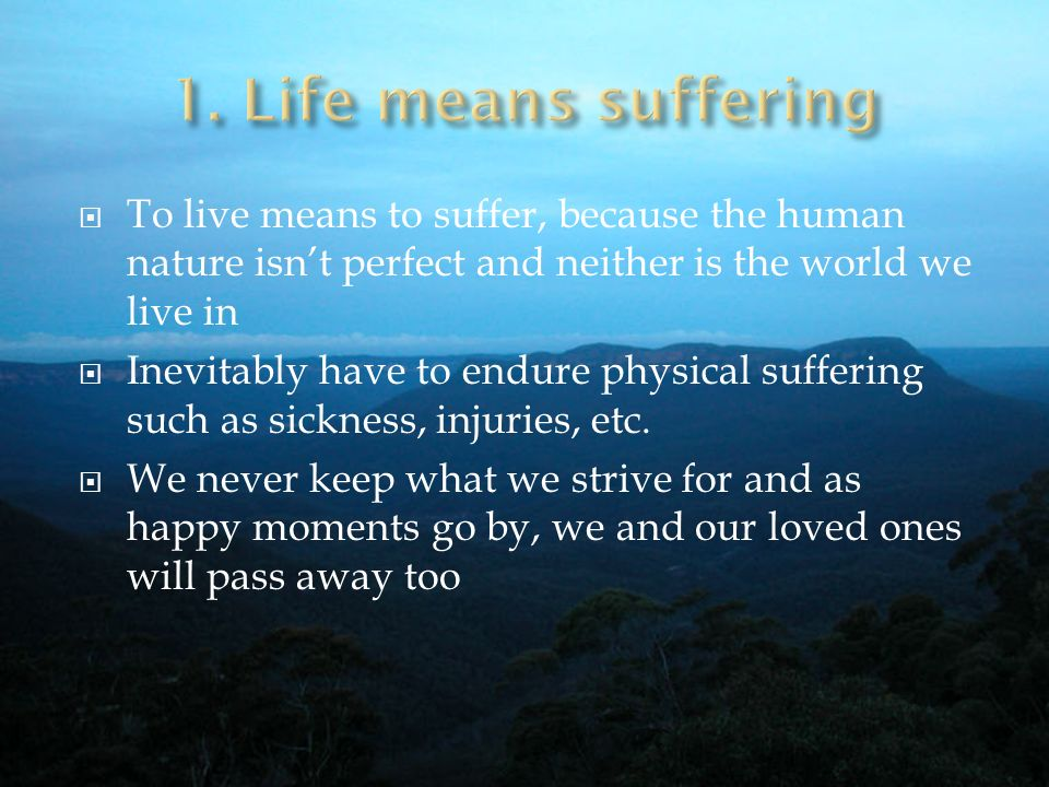1. Life means suffering To live means to suffer, because the human nature isn't perfect and neither is the world we live in.