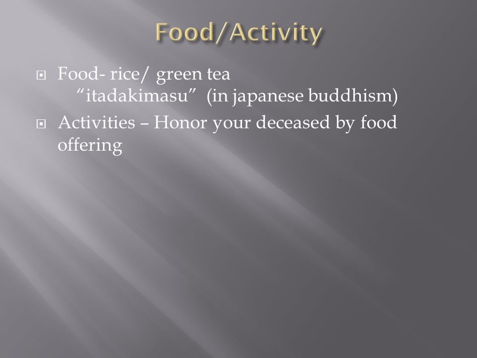 Food/Activity Food- rice/ green tea itadakimasu (in japanese buddhism) Activities – Honor your deceased by food offering.