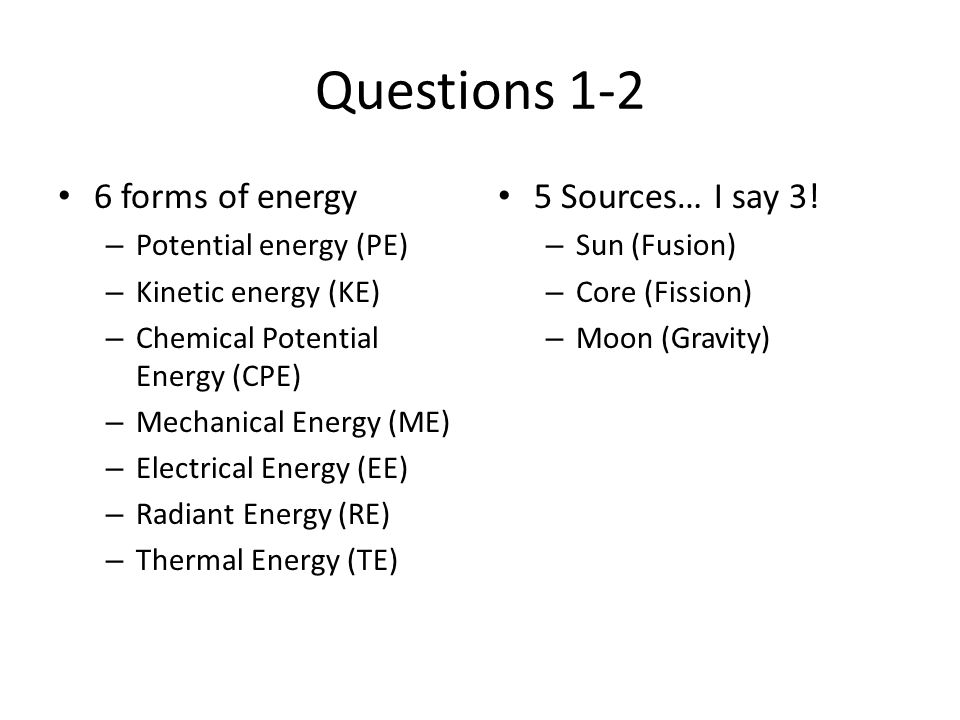 Questions 1-2 6 forms of energy 5 Sources… I say 3!