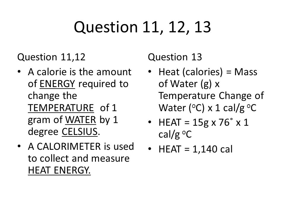 Question 11, 12, 13 Question 11,12. A calorie is the amount of ENERGY required to change the TEMPERATURE of 1 gram of WATER by 1 degree CELSIUS.