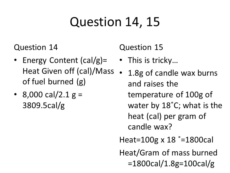 Question 14, 15 Question 14. Energy Content (cal/g)= Heat Given off (cal)/Mass of fuel burned (g) 8,000 cal/2.1 g = 3809.5cal/g.