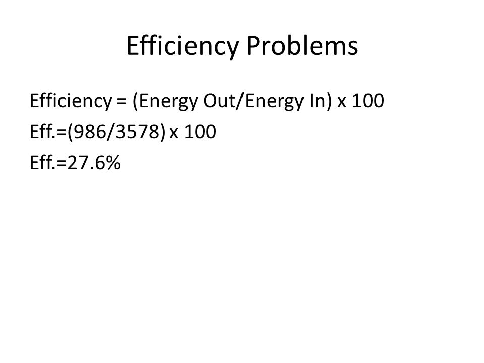Efficiency Problems Efficiency = (Energy Out/Energy In) x 100 Eff.=(986/3578) x 100 Eff.=27.6%