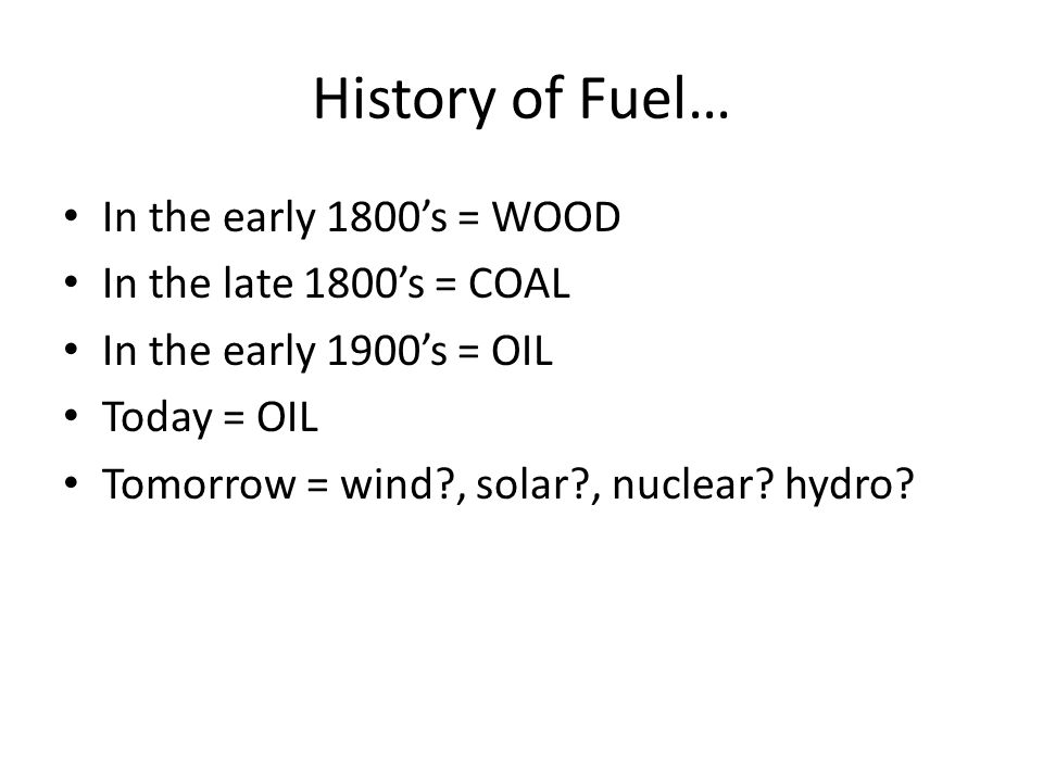 History of Fuel… In the early 1800's = WOOD In the late 1800's = COAL