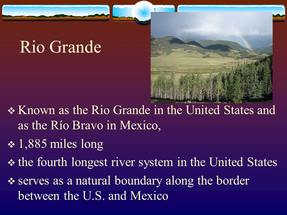 Rio Grande Known as the Rio Grande in the United States and as the Río Bravo in Mexico, 1,885 miles long.
