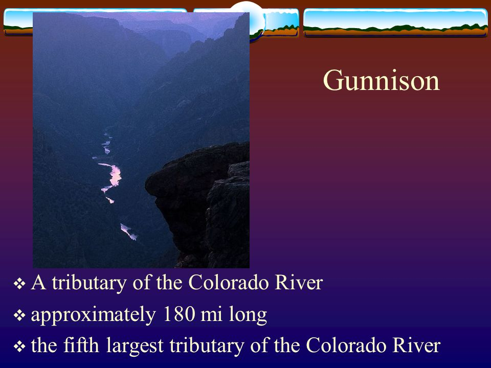 Gunnison A tributary of the Colorado River approximately 180 mi long