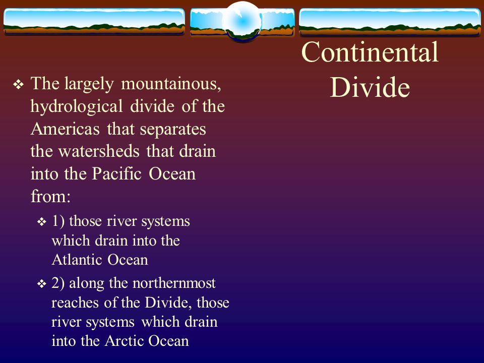 Continental Divide The largely mountainous, hydrological divide of the Americas that separates the watersheds that drain into the Pacific Ocean from: