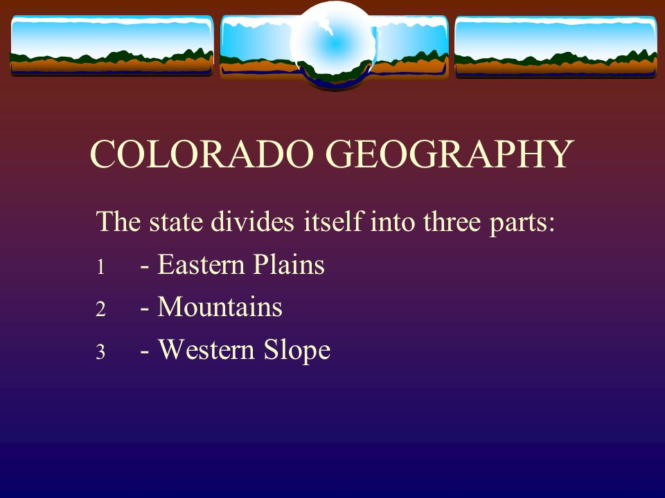 COLORADO GEOGRAPHY The state divides itself into three parts: