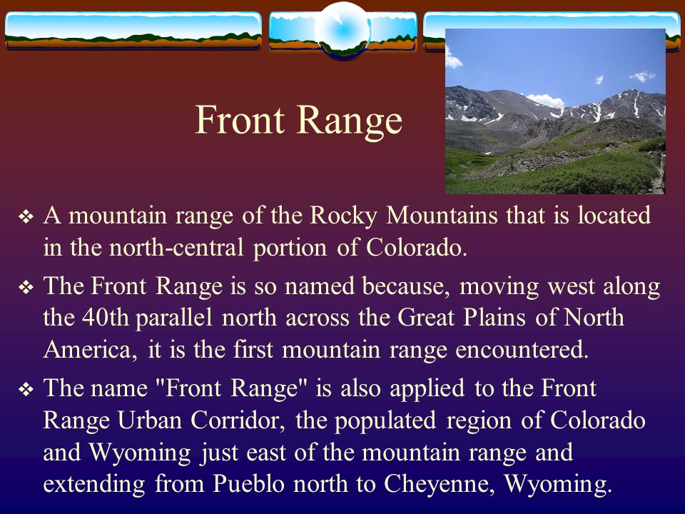 Front Range A mountain range of the Rocky Mountains that is located in the north-central portion of Colorado.