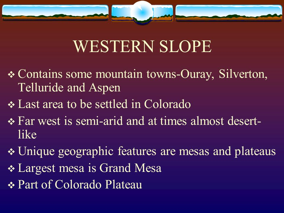 WESTERN SLOPE Contains some mountain towns-Ouray, Silverton, Telluride and Aspen. Last area to be settled in Colorado.