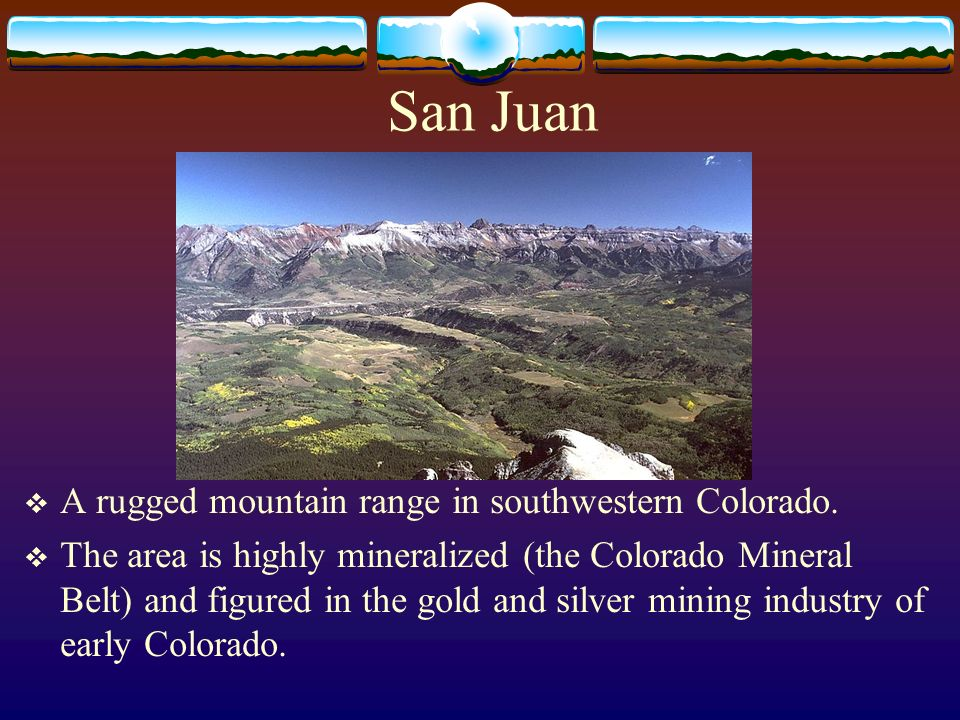 San Juan A rugged mountain range in southwestern Colorado.