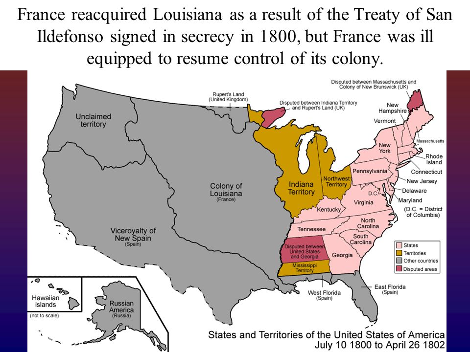 France reacquired Louisiana as a result of the Treaty of San Ildefonso signed in secrecy in 1800, but France was ill equipped to resume control of its colony.