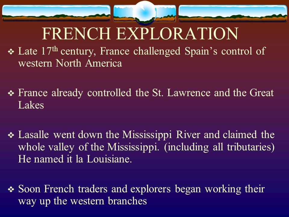 FRENCH EXPLORATION Late 17th century, France challenged Spain's control of western North America.