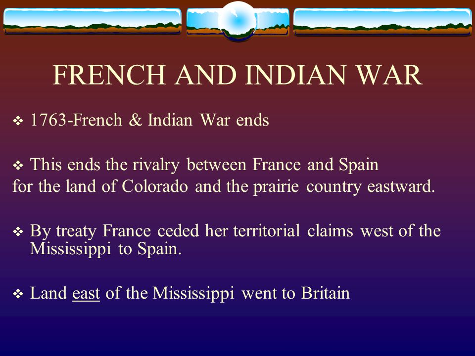 FRENCH AND INDIAN WAR 1763-French & Indian War ends
