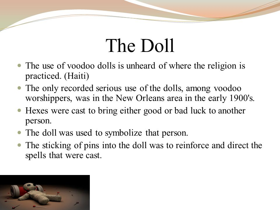 The Doll The use of voodoo dolls is unheard of where the religion is practiced. (Haiti)