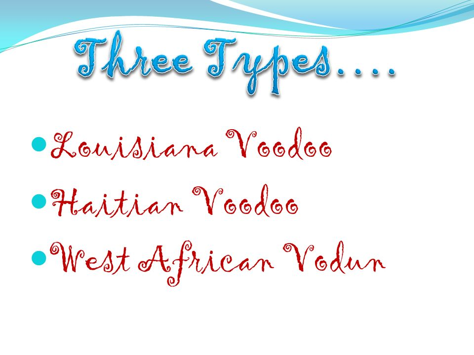 Three Types…. Louisiana Voodoo Haitian Voodoo West African Vodun
