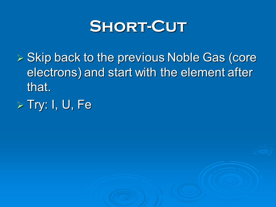 Short-Cut Skip back to the previous Noble Gas (core electrons) and start with the element after that.