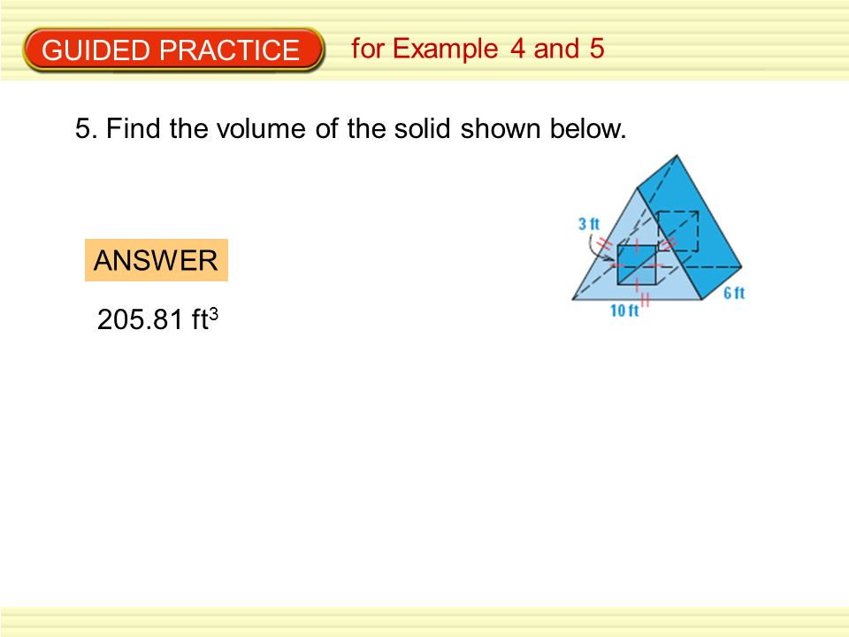 GUIDED PRACTICE for Example 4 and 5 5. Find the volume of the solid shown below. ANSWER 205.81 ft3