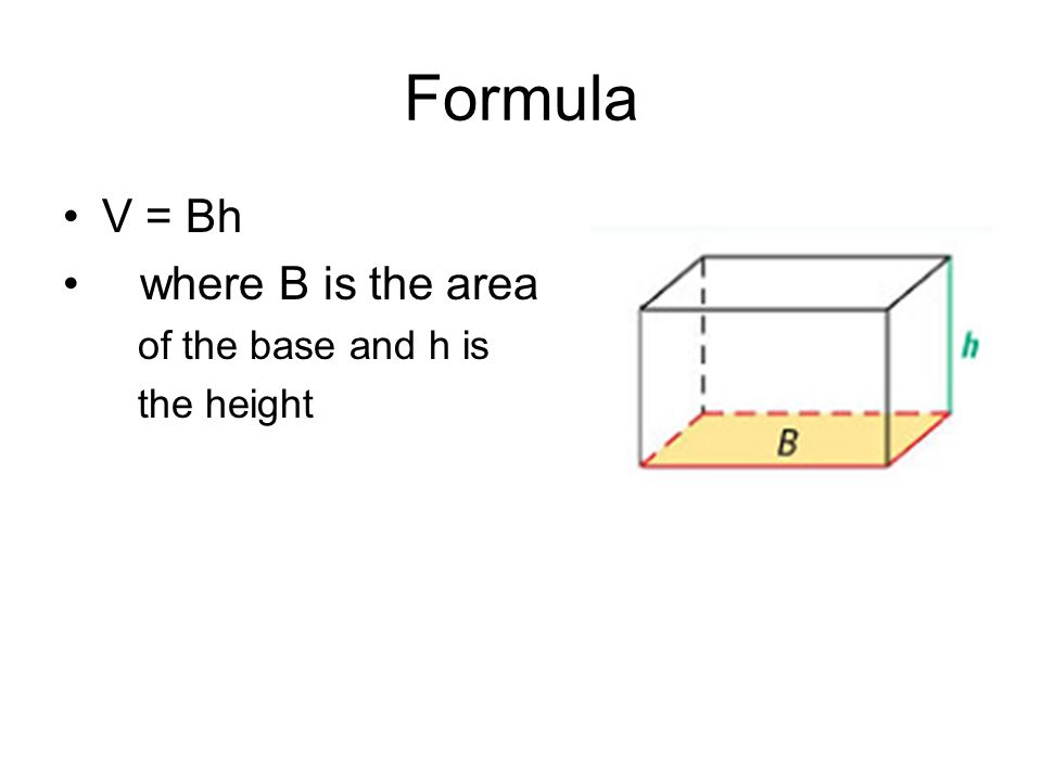 Formula V = Bh where B is the area of the base and h is the height