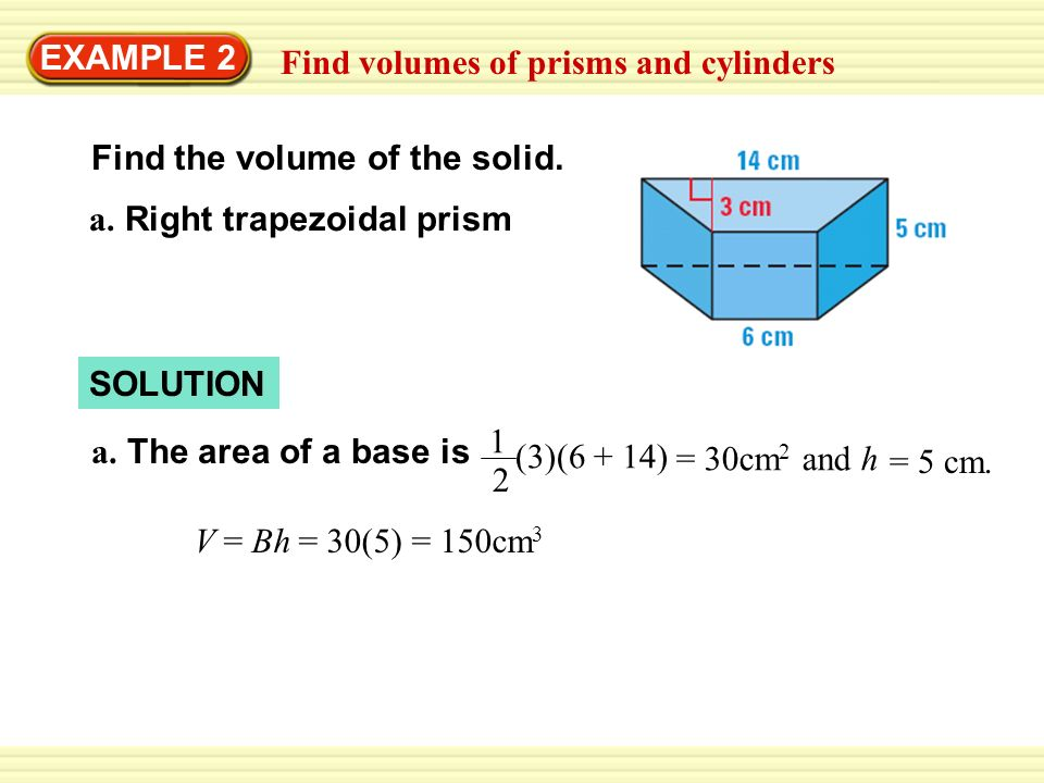 EXAMPLE 2 Find volumes of prisms and cylinders. Find the volume of the solid. a. Right trapezoidal prism.