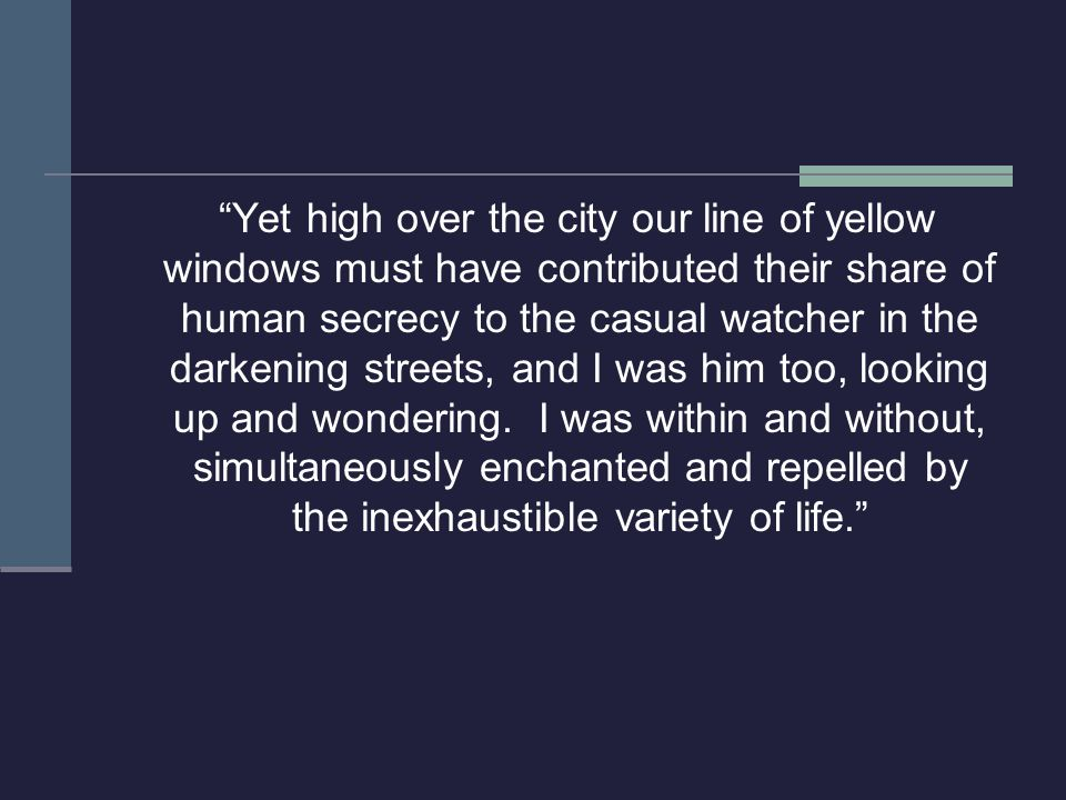 Yet high over the city our line of yellow windows must have contributed their share of human secrecy to the casual watcher in the darkening streets, and I was him too, looking up and wondering.