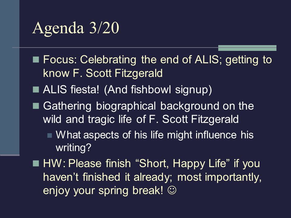 Agenda 3/20 Focus: Celebrating the end of ALIS; getting to know F. Scott Fitzgerald. ALIS fiesta! (And fishbowl signup)