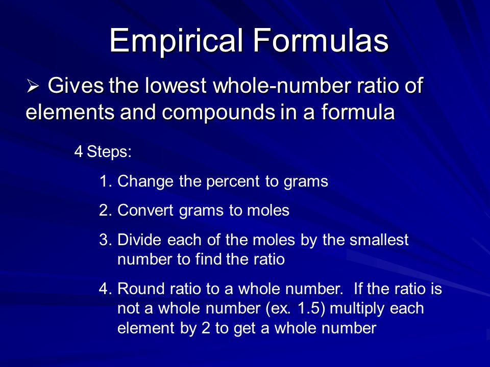 Empirical FormulasGives the lowest whole-number ratio of elements and compounds in a formula. 4 Steps: