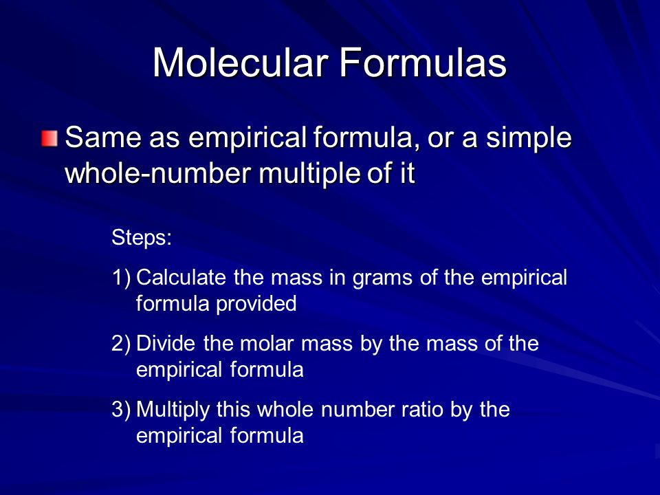 Molecular Formulas Same as empirical formula, or a simple whole-number multiple of it. Steps: