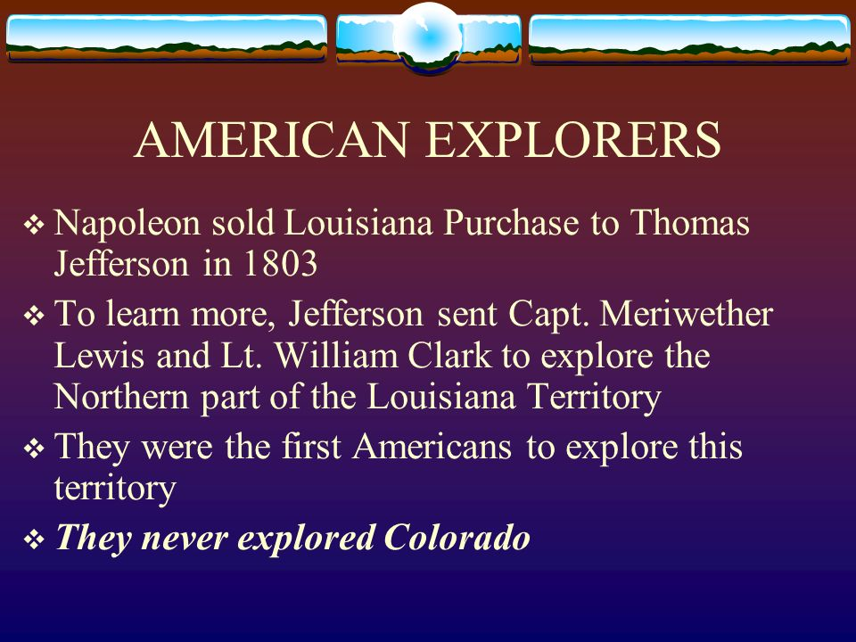 AMERICAN EXPLORERS Napoleon sold Louisiana Purchase to Thomas Jefferson in 1803.