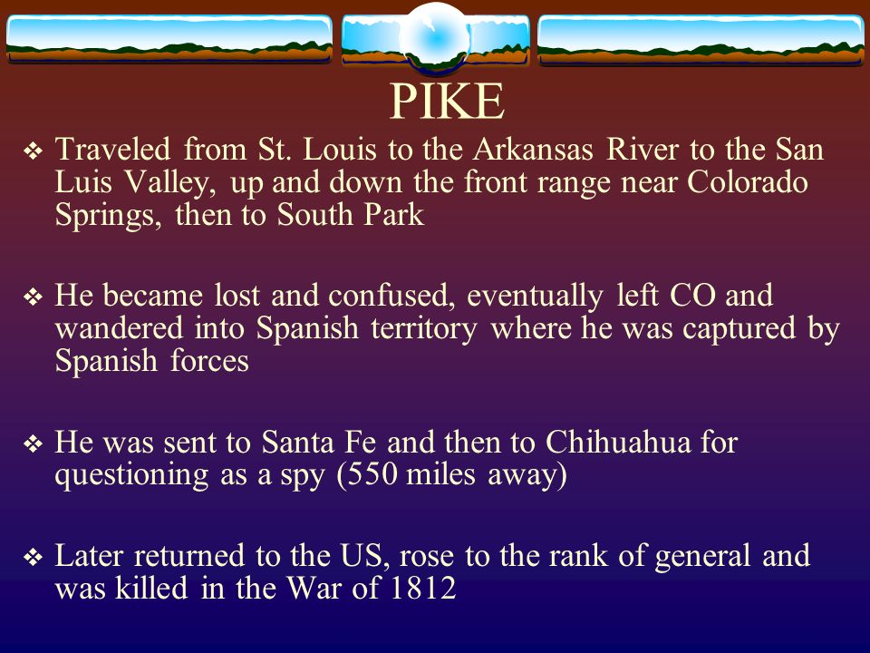 PIKE Traveled from St. Louis to the Arkansas River to the San Luis Valley, up and down the front range near Colorado Springs, then to South Park.