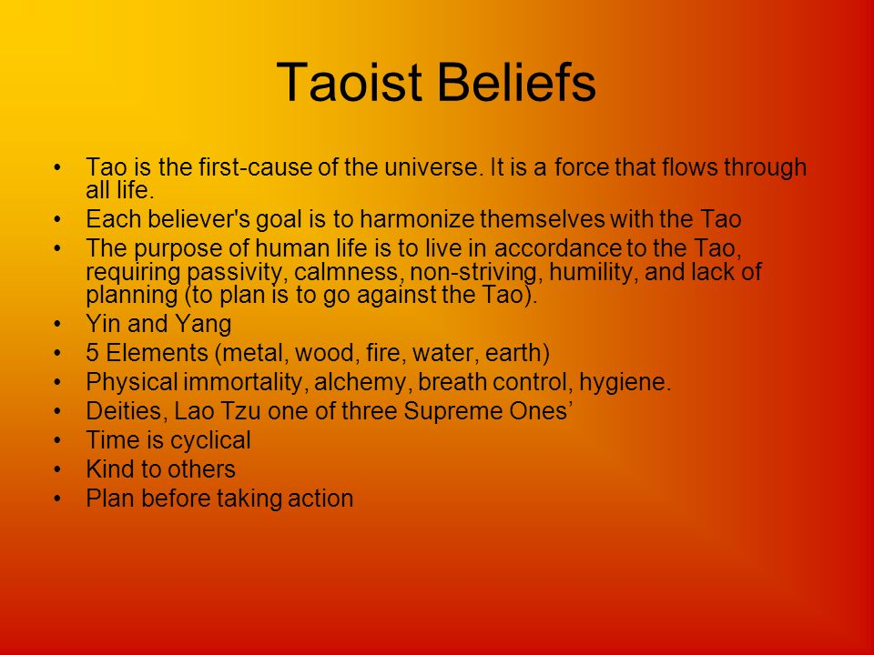 Taoist Beliefs Tao is the first-cause of the universe. It is a force that flows through all life.