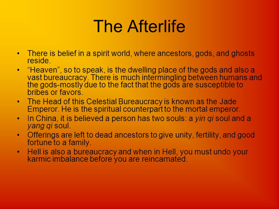 The Afterlife There is belief in a spirit world, where ancestors, gods, and ghosts reside.