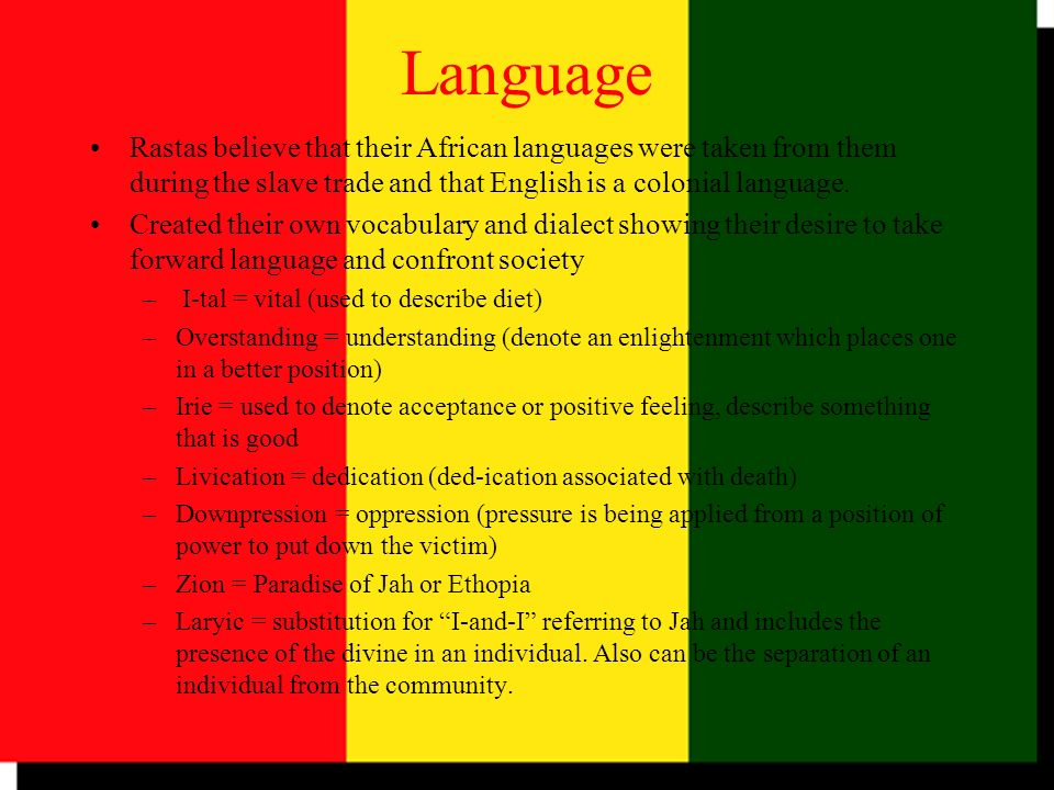 Language Rastas believe that their African languages were taken from them during the slave trade and that English is a colonial language.