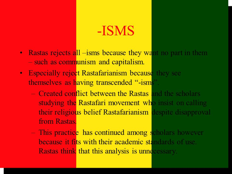-ISMS Rastas rejects all –isms because they want no part in them – such as communism and capitalism.