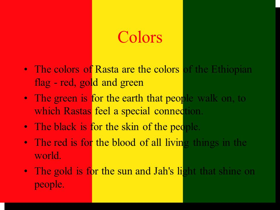 Colors The colors of Rasta are the colors of the Ethiopian flag - red, gold and green.