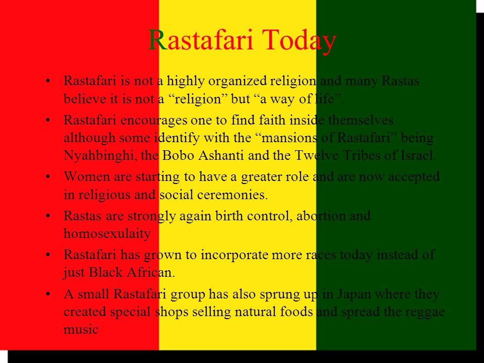 Rastafari Today Rastafari is not a highly organized religion and many Rastas believe it is not a religion but a way of life .