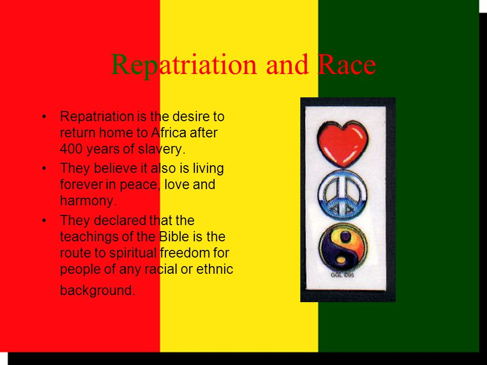 Repatriation and Race Repatriation is the desire to return home to Africa after 400 years of slavery.