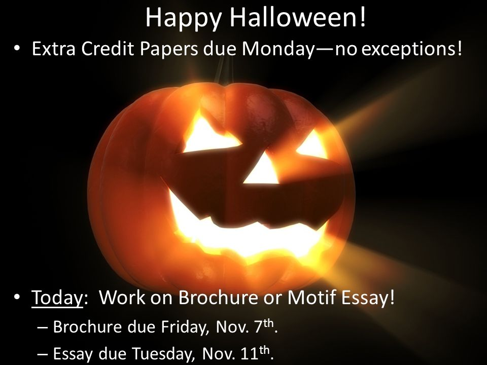 Happy Halloween! Extra Credit Papers due Monday—no exceptions!