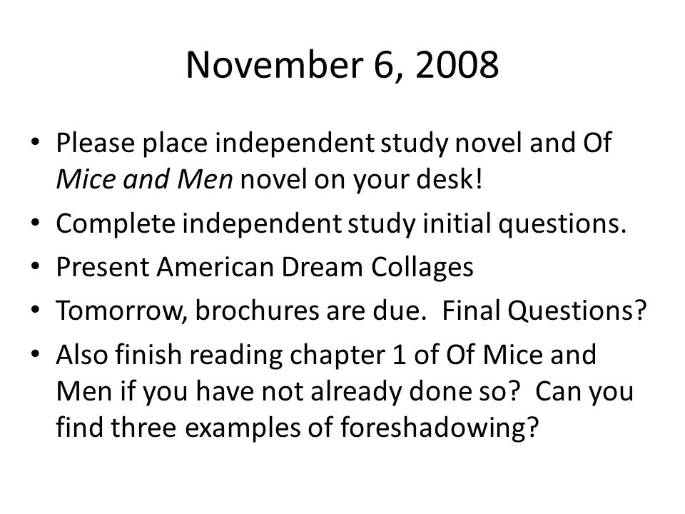 November 6, 2008 Please place independent study novel and Of Mice and Men novel on your desk! Complete independent study initial questions.
