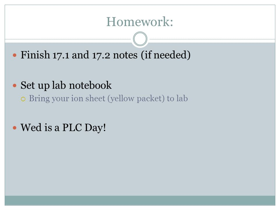 Homework: Finish 17.1 and 17.2 notes (if needed) Set up lab notebook