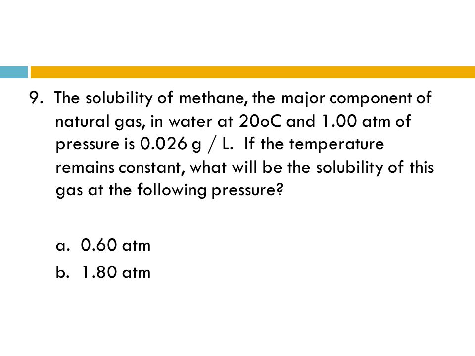 9. The solubility of methane, the major component of natural gas, in water at 20oC and 1.00 atm of pressure is g / L. If the temperature remains constant, what will be the solubility of this gas at the following pressure