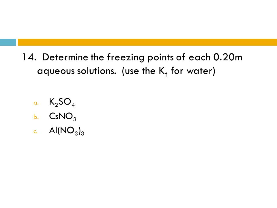 14. Determine the freezing points of each 0. 20m aqueous solutions