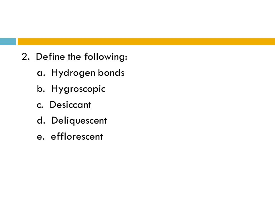 2. Define the following: a. Hydrogen bonds b. Hygroscopic c