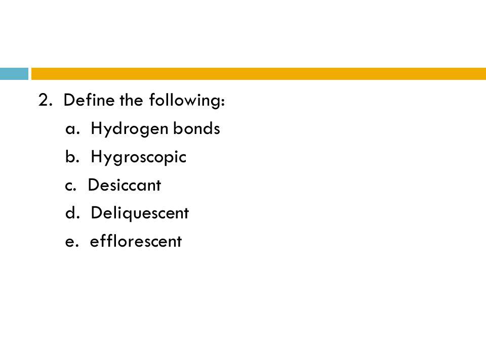 2. Define the following: a. Hydrogen bonds b. Hygroscopic c