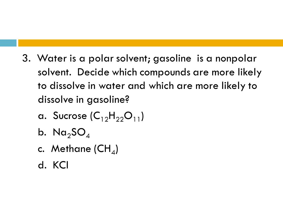 3. Water is a polar solvent; gasoline is a nonpolar solvent