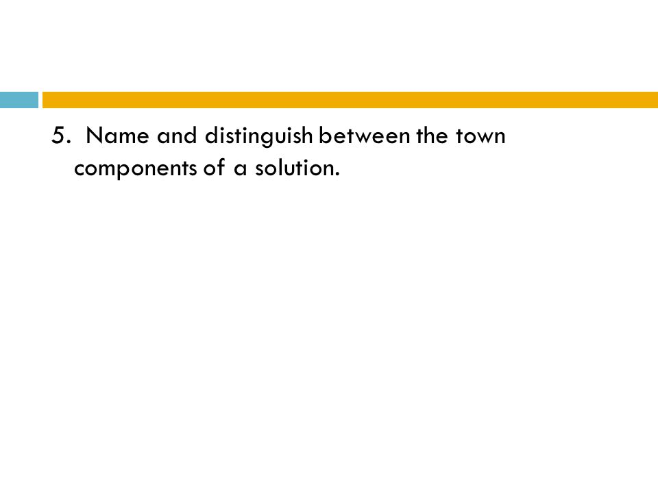 5. Name and distinguish between the town components of a solution.