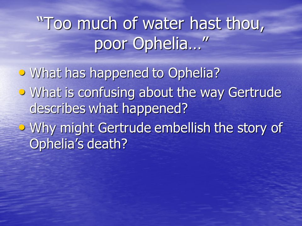Too much of water hast thou, poor Ophelia…