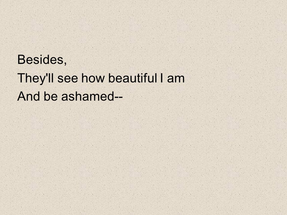 Besides, They ll see how beautiful I am And be ashamed--