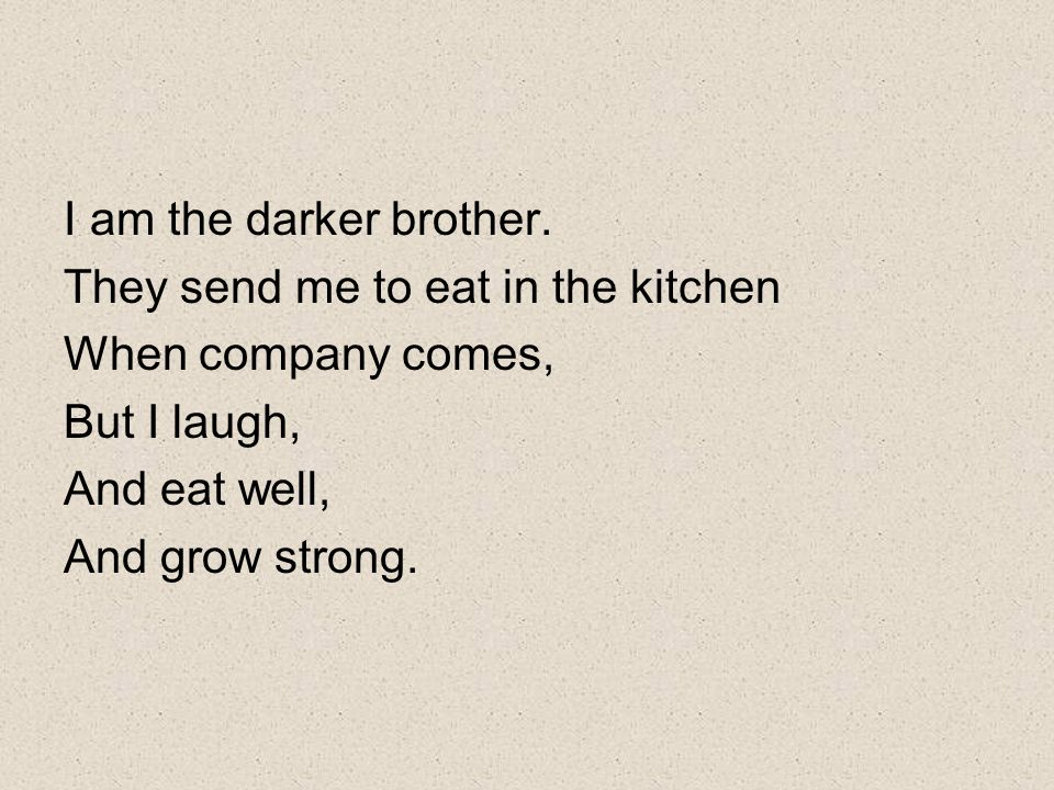 I am the darker brother. They send me to eat in the kitchen When company comes, But I laugh, And eat well, And grow strong.