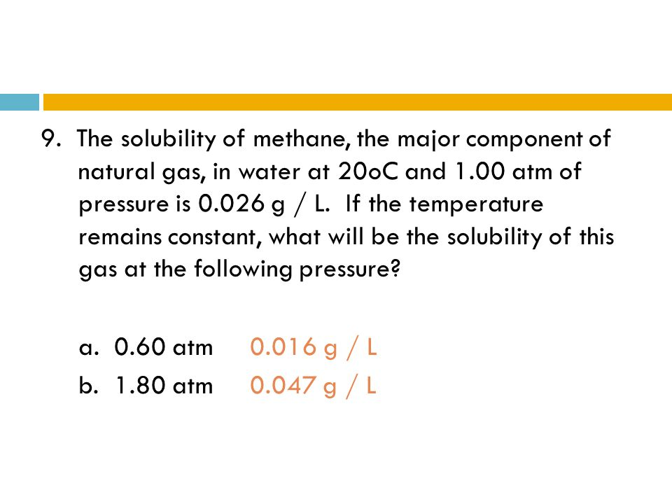 9. The solubility of methane, the major component of natural gas, in water at 20oC and 1.00 atm of pressure is 0.026 g / L. If the temperature remains constant, what will be the solubility of this gas at the following pressure